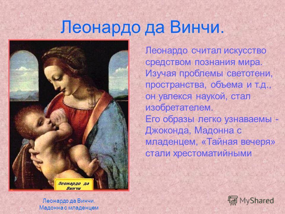 Леонардо да Винчи. Леонардо считал искусство средством познания мира. Изучая проблемы светотени, пространства, объема и т.д., он увлекся наукой, стал изобретателем. Его образы легко узнаваемы - Джоконда, Мадонна с младенцем, «Тайная вечеря» стали хре
