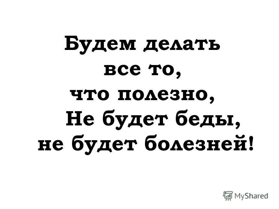 Будем делать все то, что полезно, Не будет беды, не будет болезней!