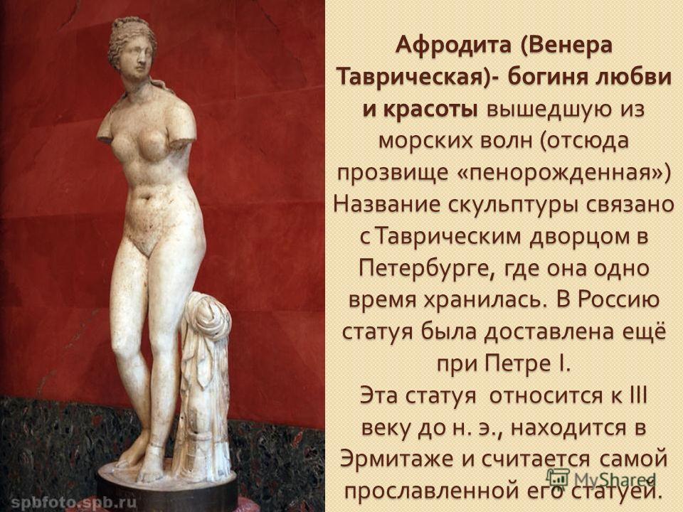 Афродита ( Венера Таврическая )- богиня любви и красоты вышедшую из морских волн ( отсюда прозвище « пенорожденная ») Название скульптуры связано с Таврическим дворцом в Петербурге, где она одно время хранилась. В Россию статуя была доставлена ещё пр
