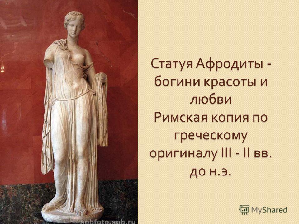 Статуя Афродиты - богини красоты и любви Римская копия по греческому оригиналу III - II вв. до н. э.