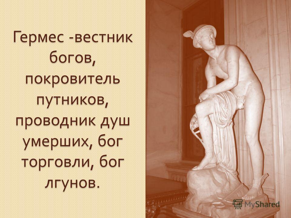 Гермес - вестник богов, покровитель путников, проводник душ умерших, бог торговли, бог лгунов.