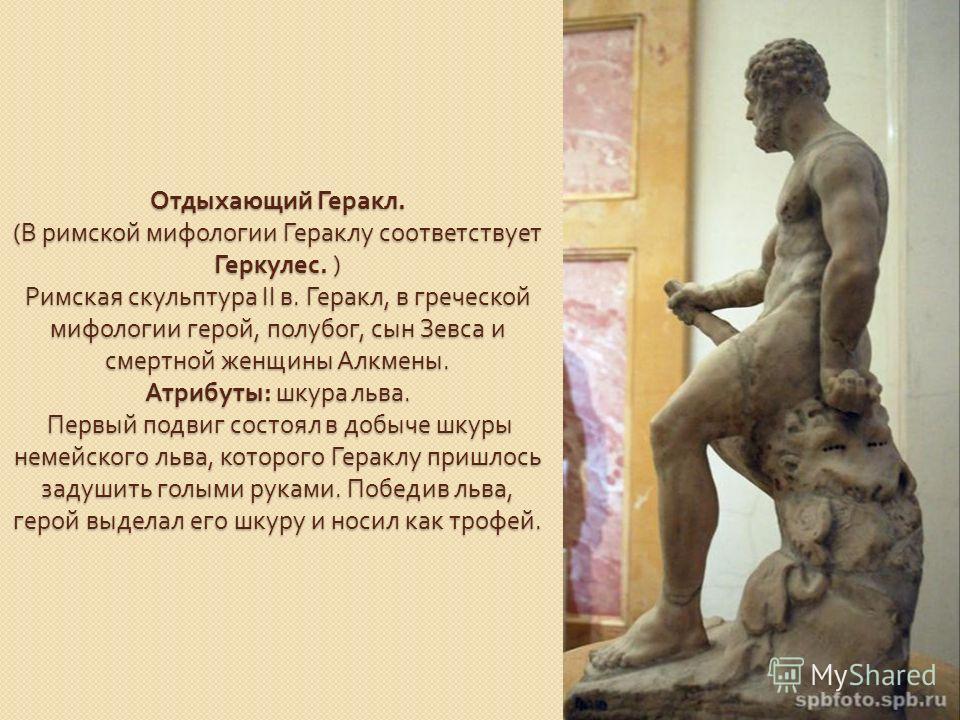 Отдыхающий Геракл. ( В римской мифологии Гераклу соответствует Геркулес. ) Римская скульптура II в. Геракл, в греческой мифологии герой, полубог, сын Зевса и смертной женщины Алкмены. Атрибуты : шкура льва. Первый подвиг состоял в добыче шкуры немейс
