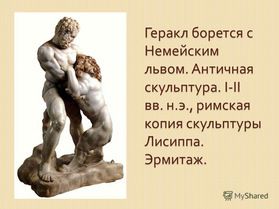 Геракл борется с Немейским львом. Античная скульптура. I-II вв. н. э., римская копия скульптуры Лисиппа. Эрмитаж.