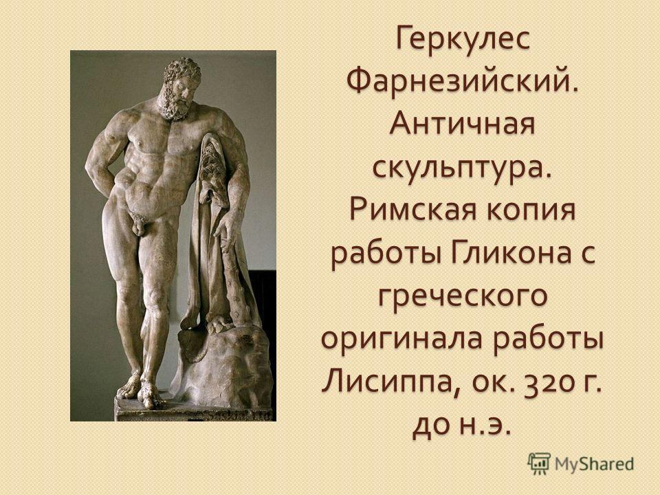 Геркулес Фарнезийский. Античная скульптура. Римская копия работы Гликона с греческого оригинала работы Лисиппа, ок. 320 г. до н. э.