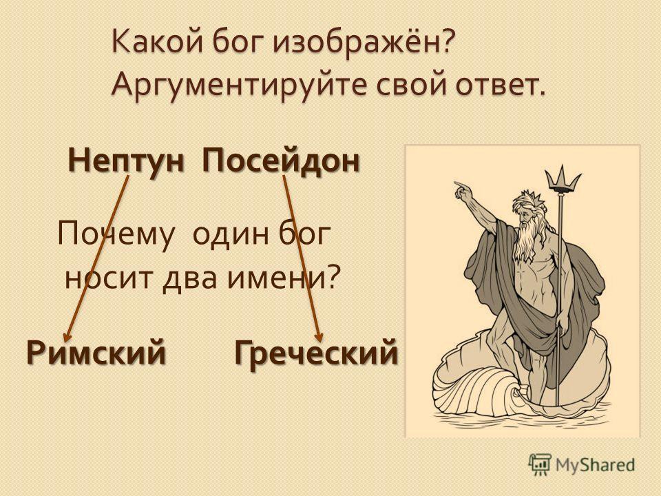 Какой бог изображён ? Аргументируйте свой ответ. Нептун Посейдон Почему один бог носит два имени ? РимскийГреческий