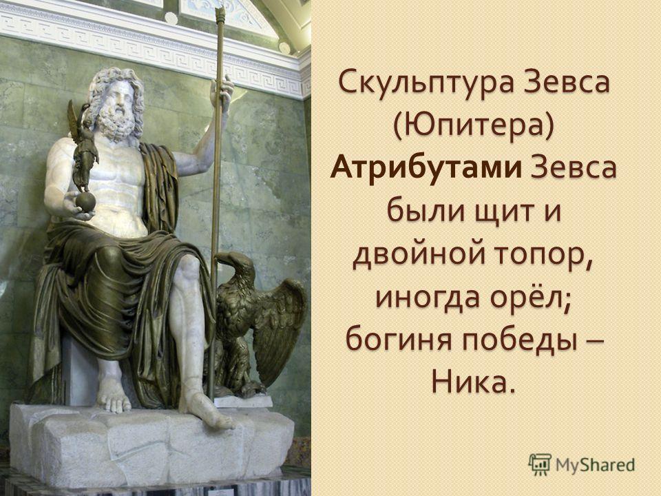 Скульптура Зевса ( Юпитера ) Зевса были щит и двойной топор, иногда орёл ; богиня победы – Ника. Скульптура Зевса ( Юпитера ) Атрибутами Зевса были щит и двойной топор, иногда орёл ; богиня победы – Ника.