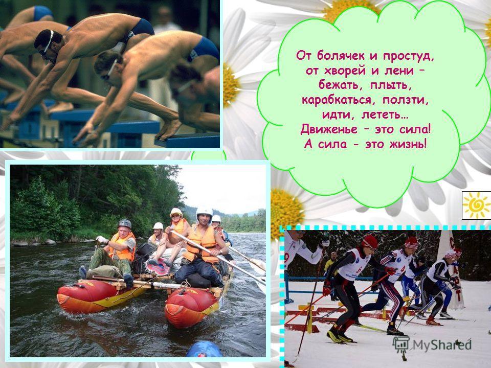 От болячек и простуд, от хворей и лени – бежать, плыть, карабкаться, ползти, идти, лететь… Движенье – это сила! А сила - это жизнь!