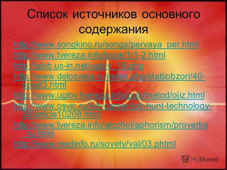 Список источников основного содержания http://www.songkino.ru/songs/pervaya_per.html http://www.tvereza.info/book/1/1-2.html http://glob.us-in.net/uglov_19.php http://www.delosveta.ru/index.php/statjiobzori/40- sovet3.html http://www.uglov.tvereza.in