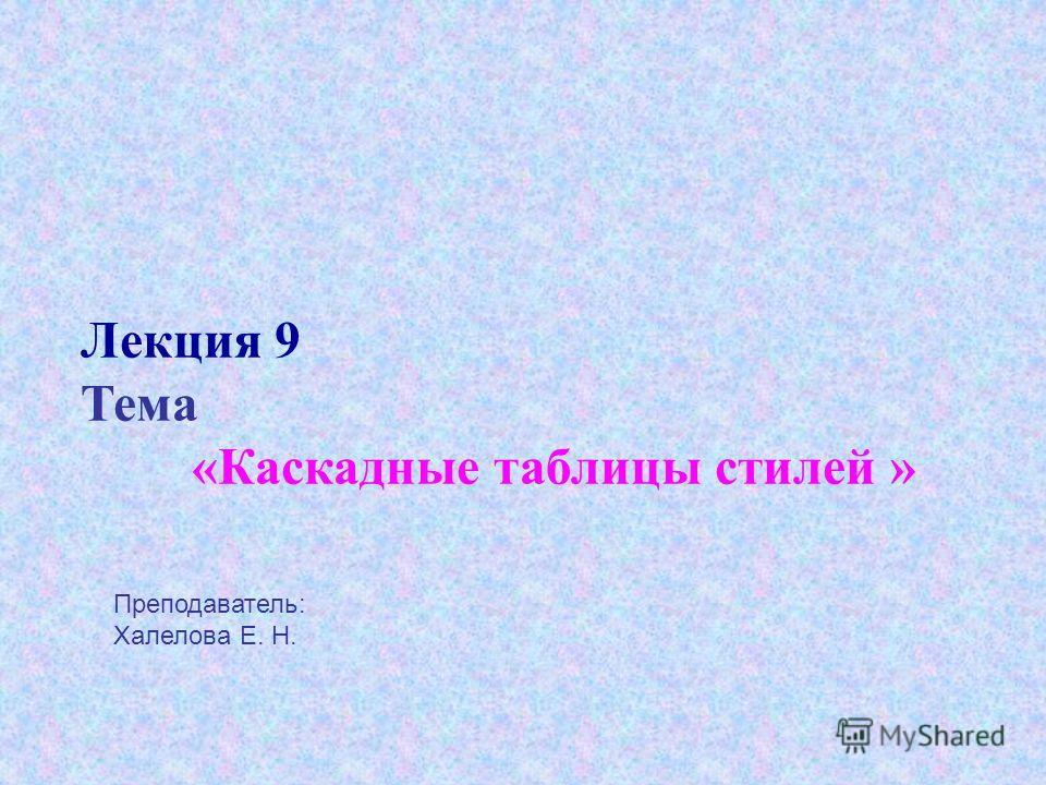 Лекция 9 Тема «Каскадные таблицы стилей » Преподаватель: Халелова Е. Н.