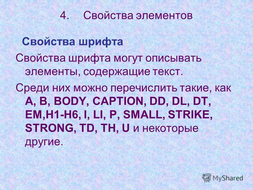 4.Свойства элементов Свойства шрифта Свойства шрифта могут описывать элементы, содержащие текст. Среди них можно перечислить такие, как А, В, BODY, CAPTION, DD, DL, DT, EM,H1-H6, I, LI, P, SMALL, STRIKE, STRONG, TD, TH, U и некоторые другие.
