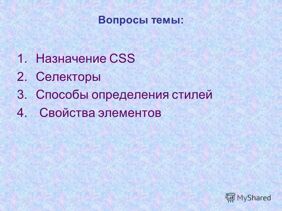 1.Назначение CSS 2.Селекторы 3.Способы определения стилей 4. Свойства элементов Вопросы темы: