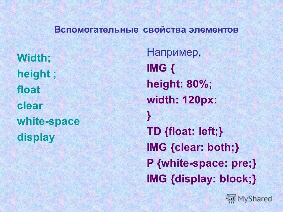Вспомогательные свойства элементов Width; height ; float clear white-space display Например, IMG { height: 80%; width: 120px: } TD {float: left;} IMG {clear: both;} Р {white-space: рrе;} IMG {display: block;}