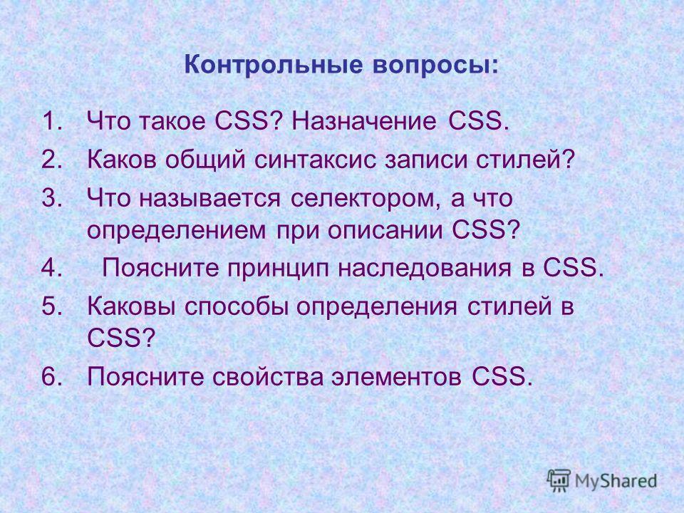 Контрольные вопросы: 1.Что такое CSS? Назначение CSS. 2.Каков общий синтаксис записи стилей? 3.Что называется селектором, а что определением при описании CSS? 4. Поясните принцип наследования в CSS. 5.Каковы способы определения стилей в CSS? 6.Поясни