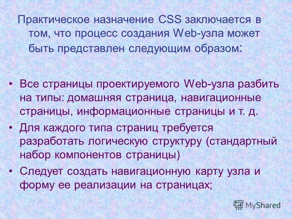 Практическое назначение CSS заключается в том, что процесс создания Web-узла может быть представлен следующим образом : Все страницы проектируемого Web-узла разбить на типы: домашняя страница, навигационные страницы, информационные страницы и т. д. Д