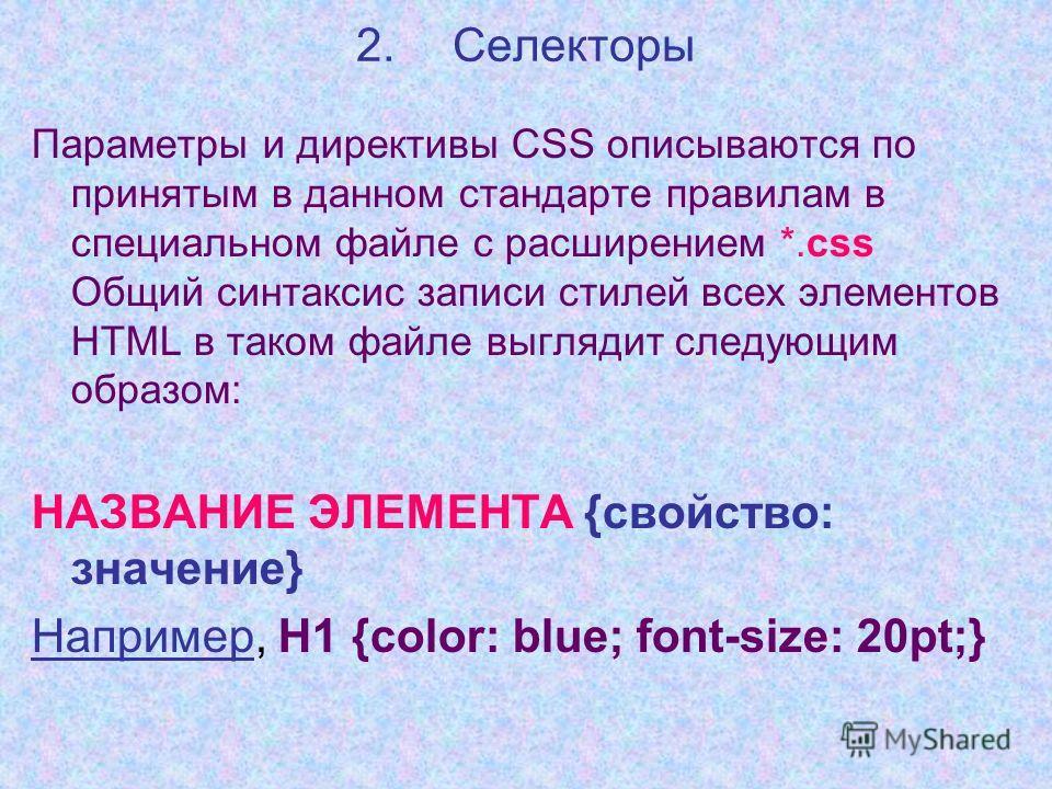 2.Селекторы Параметры и директивы CSS описываются по принятым в данном стандарте правилам в специальном файле с расширением *.сss Общий синтаксис записи стилей всех элементов HTML в таком файле выглядит следующим образом: НАЗВАНИЕ ЭЛЕМЕНТА {свойство: