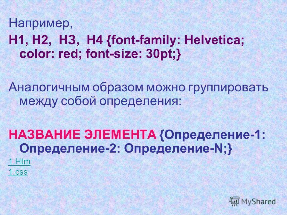 Например, H1, Н2, НЗ, Н4 {font-family: Helvetica; color: red; font-size: 30pt;} Аналогичным образом можно группировать между собой определения: НАЗВАНИЕ ЭЛЕМЕНТА {Определение-1: Определение-2: Определение-N;} 1.Htm 1.css