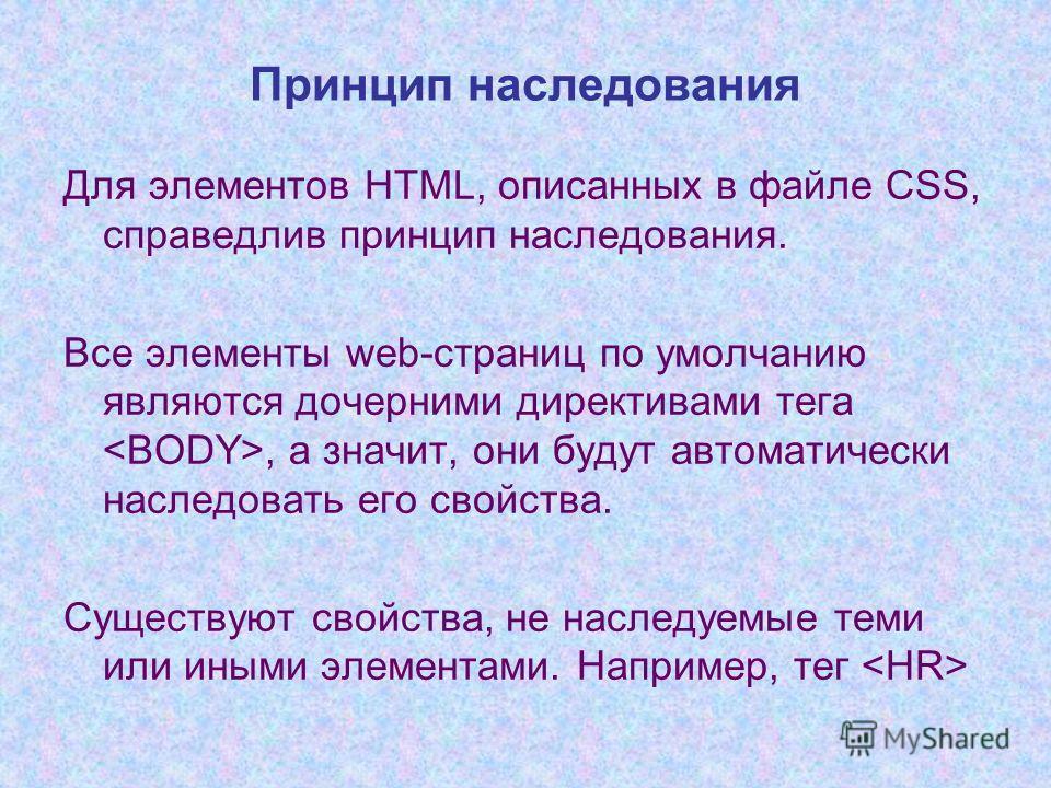 Принцип наследования Для элементов HTML, описанных в файле CSS, справедлив принцип наследования. Все элементы web-страниц по умолчанию являются дочерними директивами тега, а значит, они будут автоматически наследовать его свойства. Cуществуют свойств