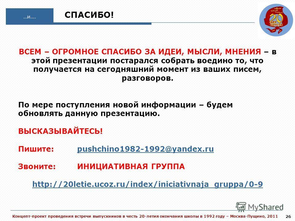 Концепт-проект проведения встречи выпускников в честь 20-летия окончания школы в 1992 году – Москва-Пущино, 2011 26 …и…. ВСЕМ – ОГРОМНОЕ СПАСИБО ЗА ИДЕИ, МЫСЛИ, МНЕНИЯ – в этой презентации постарался собрать воедино то, что получается на сегодняшний