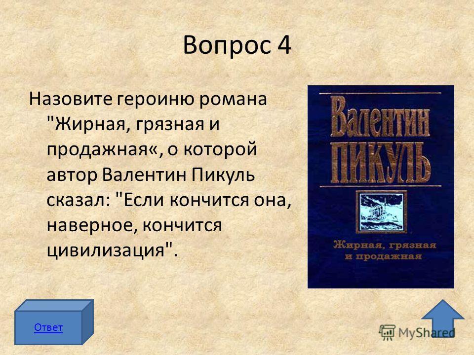 Вопрос 4 Назовите героиню романа Жирная, грязная и продажная«, о которой автор Валентин Пикуль сказал: Если кончится она, наверное, кончится цивилизация. Ответ