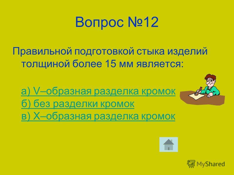 Вопрос 12 Правильной подготовкой стыка изделий толщиной более 15 мм является: а) V–образная разделка кромок б) без разделки кромок в) Х–образная разделка кромока) V–образная разделка кромок б) без разделки кромок в) Х–образная разделка кромок
