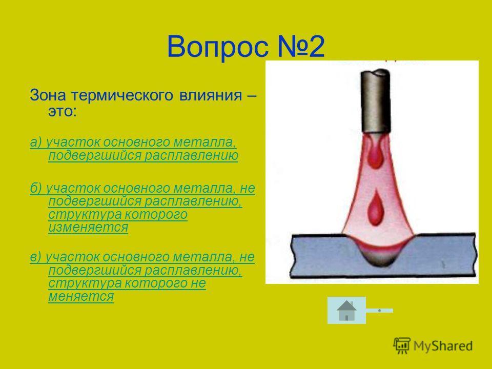 Вопрос 2 Зона термического влияния – это: а) участок основного металла, подвергшийся расплавлению б) участок основного металла, не подвергшийся расплавлению, структура которого изменяется в) участок основного металла, не подвергшийся расплавлению, ст