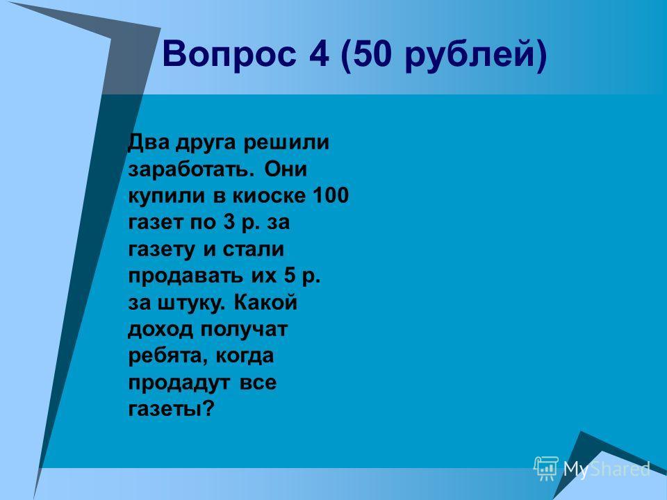 Вопрос 4 (50 рублей) Два друга решили заработать. Они купили в киоске 100 газет по 3 р. за газету и стали продавать их 5 р. за штуку. Какой доход получат ребята, когда продадут все газеты?