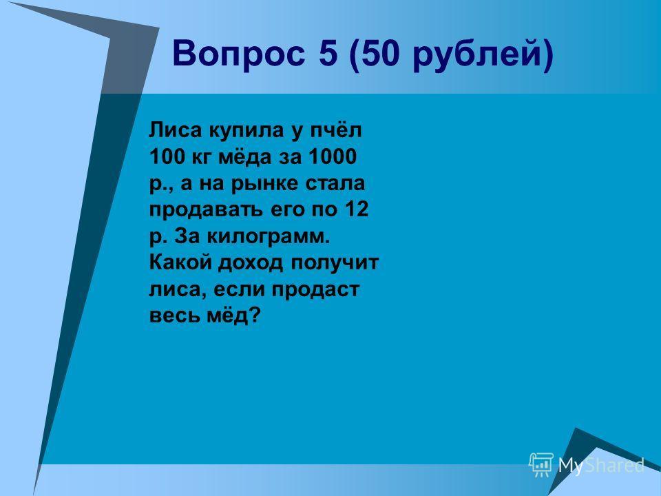 Вопрос 5 (50 рублей) Лиса купила у пчёл 100 кг мёда за 1000 р., а на рынке стала продавать его по 12 р. За килограмм. Какой доход получит лиса, если продаст весь мёд?