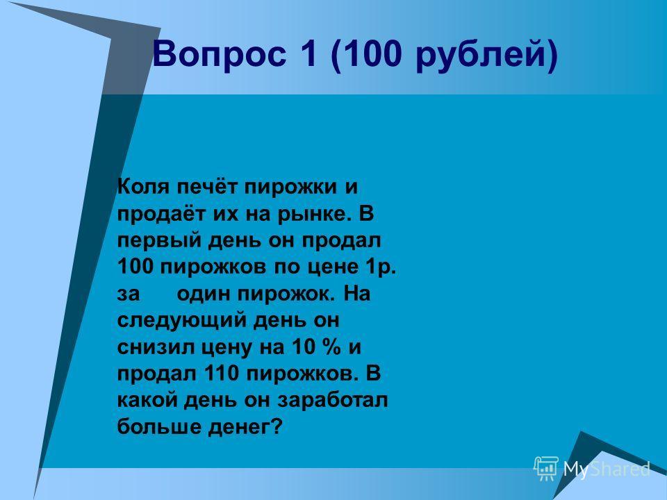 Вопрос 1 (100 рублей) Коля печёт пирожки и продаёт их на рынке. В первый день он продал 100 пирожков по цене 1р. за один пирожок. На следующий день он снизил цену на 10 % и продал 110 пирожков. В какой день он заработал больше денег?