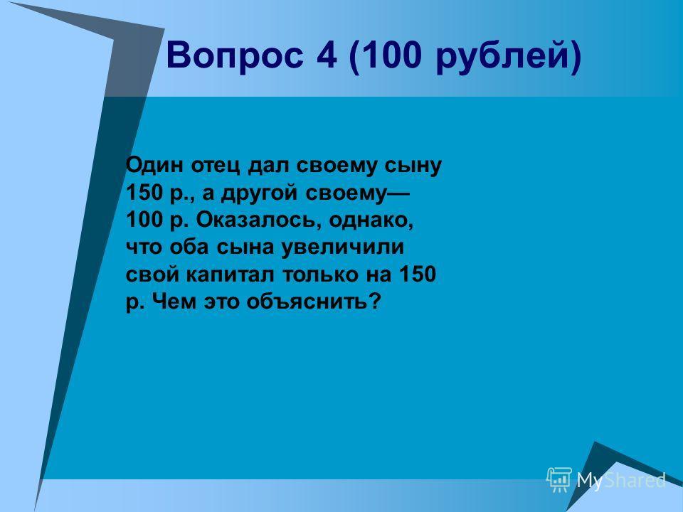 Вопрос 4 (100 рублей) Один отец дал своему сыну 150 р., а другой своему 100 р. Оказалось, однако, что оба сына увеличили свой капитал только на 150 р. Чем это объяснить?