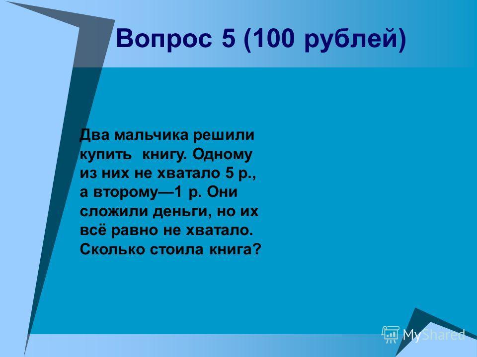 Вопрос 5 (100 рублей) Два мальчика решили купить книгу. Одному из них не хватало 5 р., а второму1 р. Они сложили деньги, но их всё равно не хватало. Сколько стоила книга?