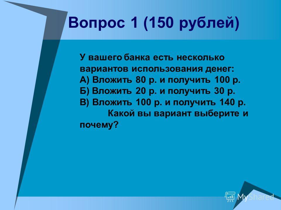 Вопрос 1 (150 рублей) У вашего банка есть несколько вариантов использования денег: А) Вложить 80 р. и получить 100 р. Б) Вложить 20 р. и получить 30 р. В) Вложить 100 р. и получить 140 р. Какой вы вариант выберите и почему?