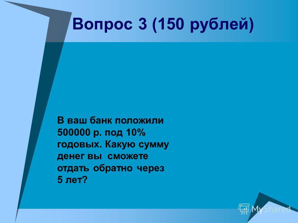 Вопрос 3 (150 рублей) В ваш банк положили 500000 р. под 10% годовых. Какую сумму денег вы сможете отдать обратно через 5 лет?