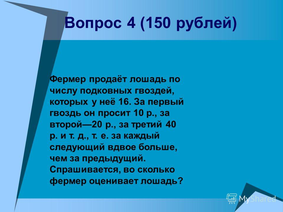 Вопрос 4 (150 рублей) Фермер продаёт лошадь по числу подковных гвоздей, которых у неё 16. За первый гвоздь он просит 10 р., за второй20 р., за третий 40 р. и т. д., т. е. за каждый следующий вдвое больше, чем за предыдущий. Спрашивается, во сколько ф