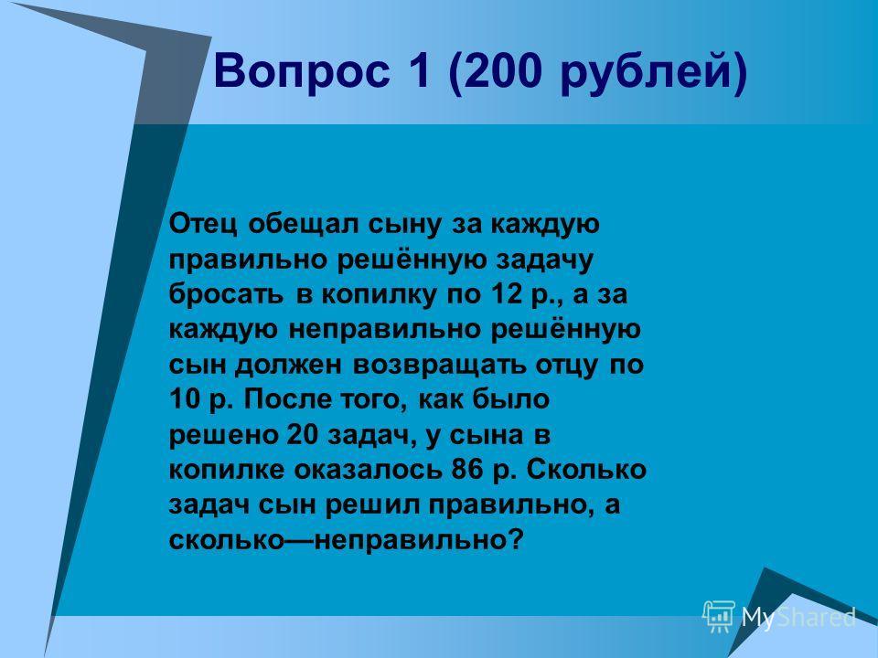 Вопрос 1 (200 рублей) Отец обещал сыну за каждую правильно решённую задачу бросать в копилку по 12 р., а за каждую неправильно решённую сын должен возвращать отцу по 10 р. После того, как было решено 20 задач, у сына в копилке оказалось 86 р. Сколько