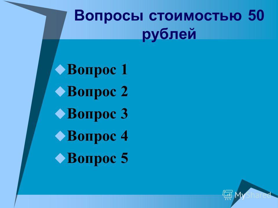 Вопросы стоимостью 50 рублей Вопрос 1 Вопрос 2 Вопрос 3 Вопрос 4 Вопрос 5