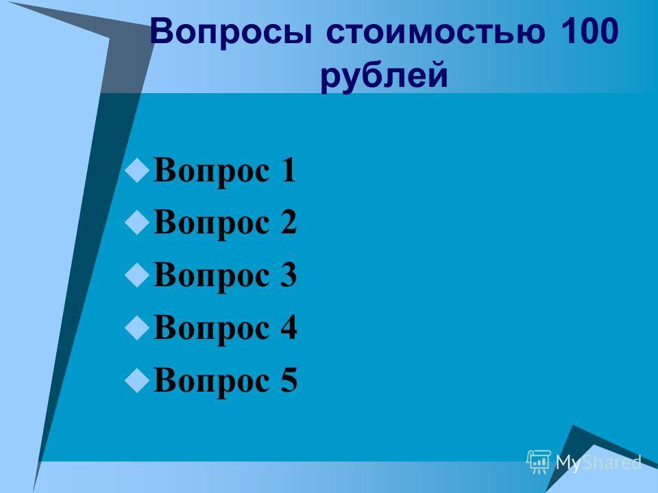 Вопросы стоимостью 100 рублей Вопрос 1 Вопрос 2 Вопрос 3 Вопрос 4 Вопрос 5