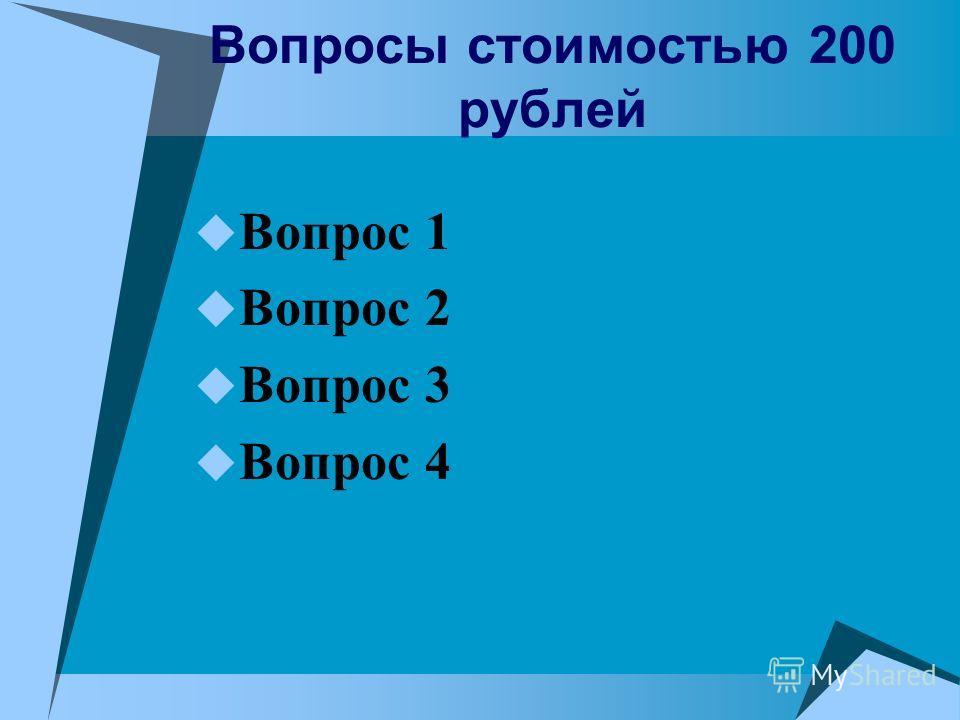 Вопросы стоимостью 200 рублей Вопрос 1 Вопрос 2 Вопрос 3 Вопрос 4