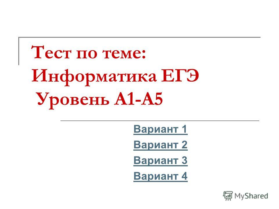 Тест по теме: Информатика ЕГЭ Уровень А1-А5 Вариант 1 Вариант 2 Вариант 3 Вариант 4