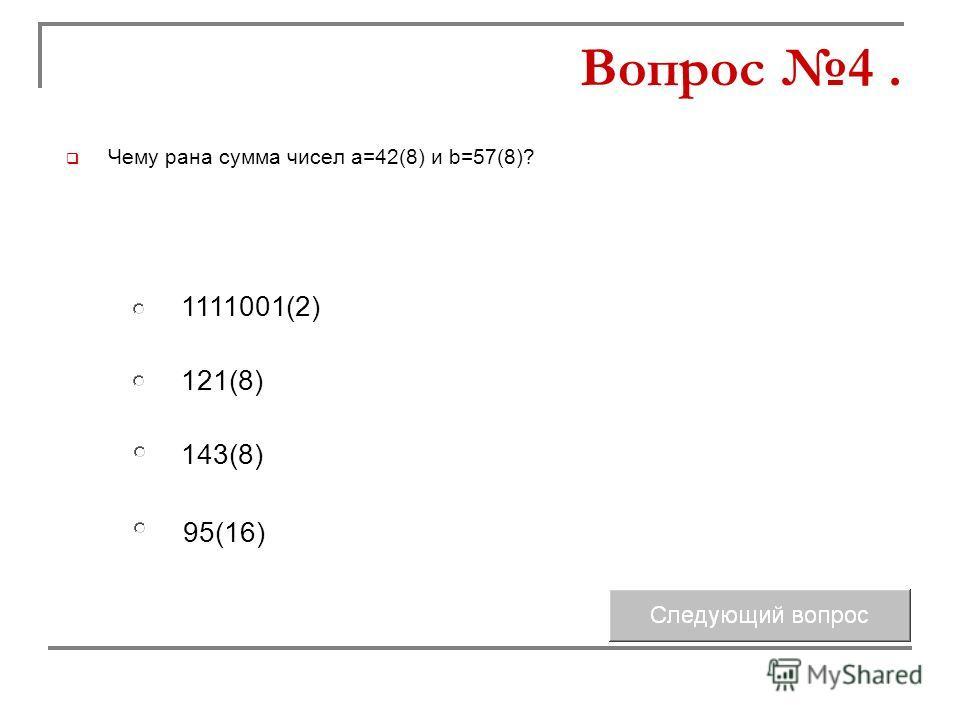 Чему рана сумма чисел а=42(8) и b=57(8)? 121(8) 143(8) 1111001(2) 95(16) Вопрос 4.