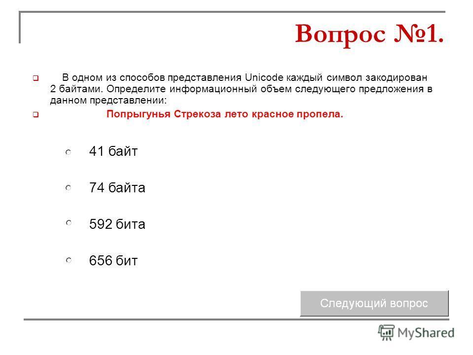 В одном из способов представления Unicode каждый символ закодирован 2 байтами. Определите информационный объем следующего предложения в данном представлении: Попрыгунья Стрекоза лето красное пропела. 74 байта 592 бита 41 байт 656 бит Вопрос 1.