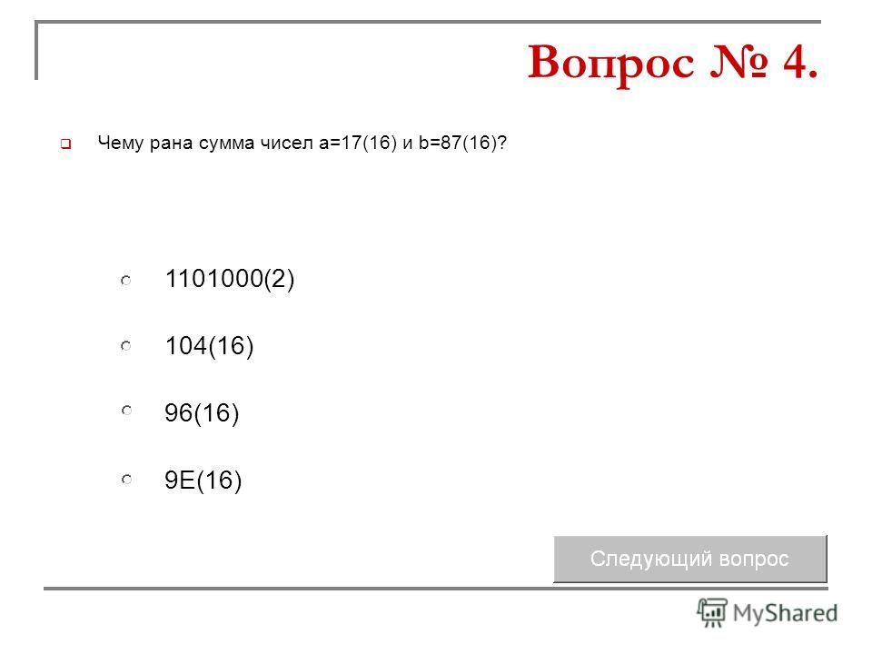 Чему рана сумма чисел а=17(16) и b=87(16)? 104(16) 96(16) 1101000(2) 9Е(16) Вопрос 4.