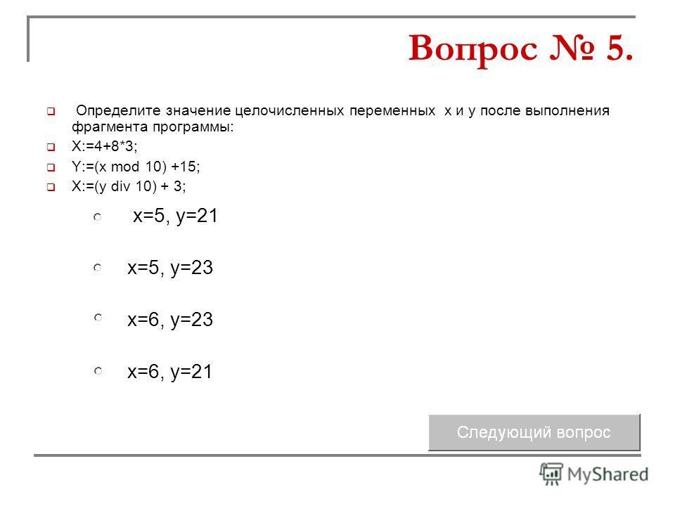 Определите значение целочисленных переменных x и y после выполнения фрагмента программы: X:=4+8*3; Y:=(x mod 10) +15; X:=(y div 10) + 3; x=5, y=23 x=6, y=23 x=5, y=21 x=6, y=21 Вопрос 5.