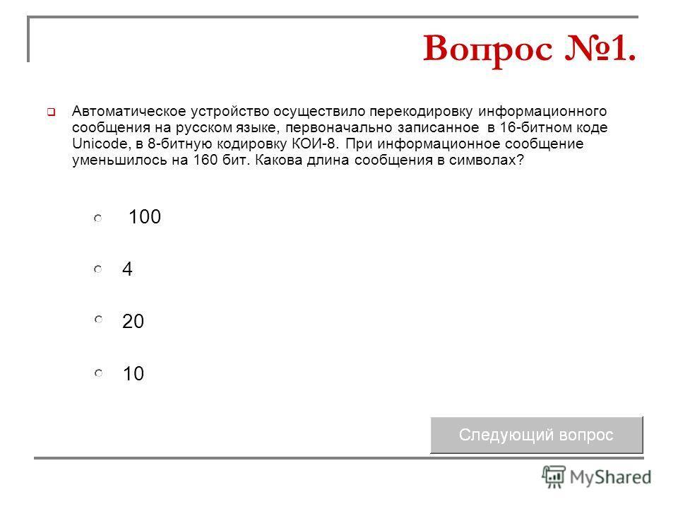 Автоматическое устройство осуществило перекодировку информационного сообщения на русском языке, первоначально записанное в 16-битном коде Unicode, в 8-битную кодировку КОИ-8. При информационное сообщение уменьшилось на 160 бит. Какова длина сообщения