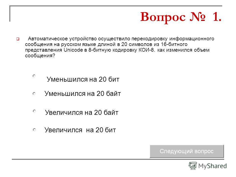 Автоматическое устройство осуществило перекодировку информационного сообщения на русском языке длиной в 20 символов из 16-битного представления Unicode в 8-битную кодировку КОИ-8. как изменился объем сообщения? Уменьшился на 20 байт Увеличился на 20
