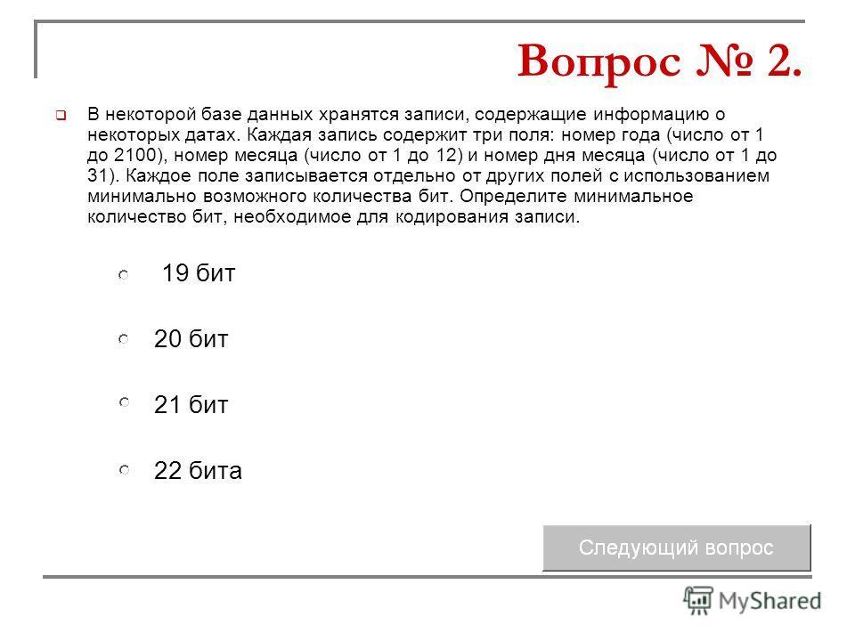 В некоторой базе данных хранятся записи, содержащие информацию о некоторых датах. Каждая запись содержит три поля: номер года (число от 1 до 2100), номер месяца (число от 1 до 12) и номер дня месяца (число от 1 до 31). Каждое поле записывается отдель