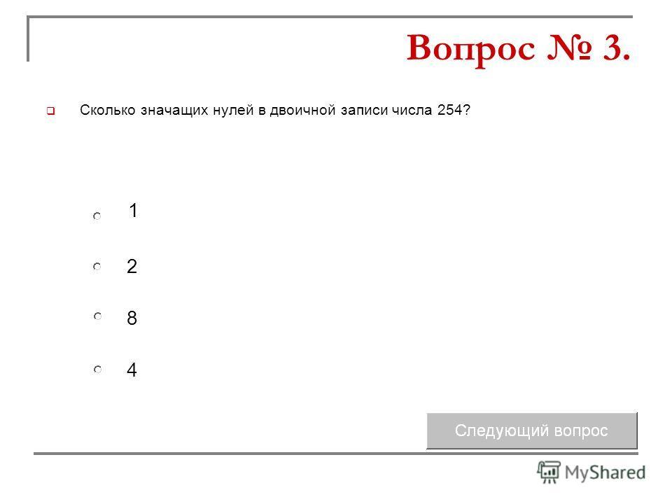Сколько значащих нулей в двоичной записи числа 254? 2 8 1 4 Вопрос 3.
