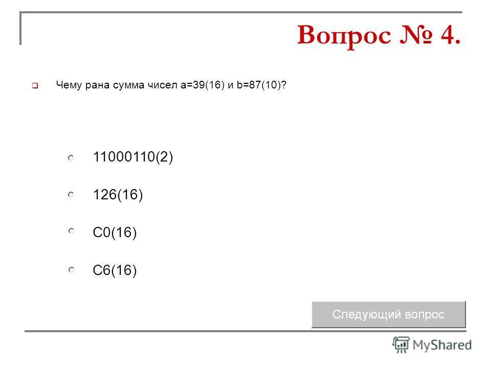 Чему рана сумма чисел а=39(16) и b=87(10)? 126(16) С0(16) 11000110(2) С6(16) Вопрос 4.