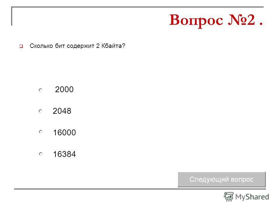 Сколько бит содержит 2 Кбайта? 2048 16000 2000 16384 Вопрос 2.