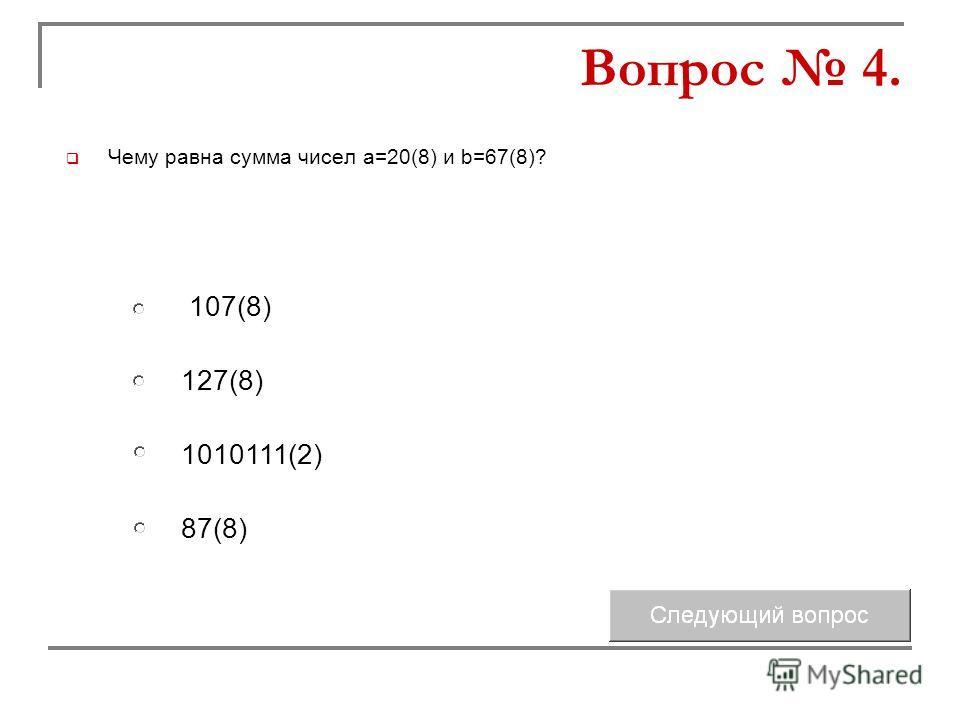 Чему равна сумма чисел а=20(8) и b=67(8)? 127(8) 1010111(2) 107(8) 87(8) Вопрос 4.