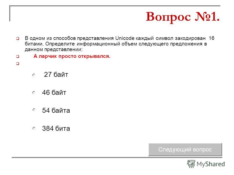 В одном из способов представления Unicode каждый символ закодирован 16 битами. Определите информационный объем следующего предложения в данном представлении: А ларчик просто открывался. 46 байт 54 байта 27 байт 384 бита Вопрос 1.